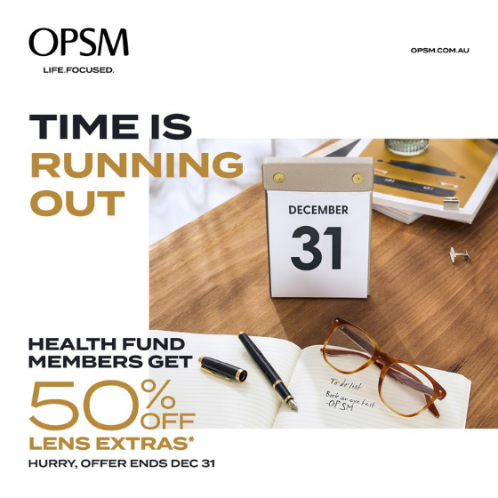 <p>Time is running out! At OPSM, health fund members get 50% off lens extras when purchased with a frame and lenses. OPSM accepts all health funds and most claims can be processed on the spot. Hurry, offer ends December 31<sup>st</sup></p> <p> </p> <p>*When purchased as part of a complete pair (frame and lenses). Available only to health fund members. Further T&Cs apply, see staff for details. Offer ends 31/12/20.</p>