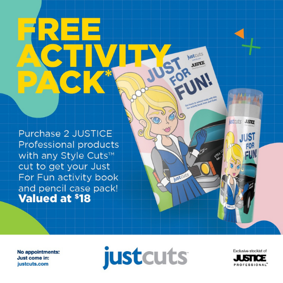 <p>Just Cuts has got your back-to-school Style Cuts and school holiday fun at home sorted! For a limited time when you purchase two JUSTICE Professional products with any Style Cut to get your FREE Just For Fun activity book and pencil case pack valued at $18.</p> <p>Each activity pack includes a 12-page colouring/activity book, pencil case tube with built in pencil sharpener and 12 premium colouring pencils.</p> <p><em>*Offer available until 31 January 2021 orwhile stocks last. See in salon for full details.</em></p>
