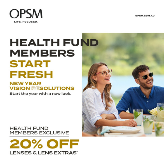<p>Health fund members, get a fresh start and a new look with an exclusive offer from OPSM. Visit OPSM before March 7th to get 20% off lenses and lens extras when purchased as part of a complete pair. OPSM accepts all health funds. Conditions & exclusions apply. OPSM. Life Focused.</p>